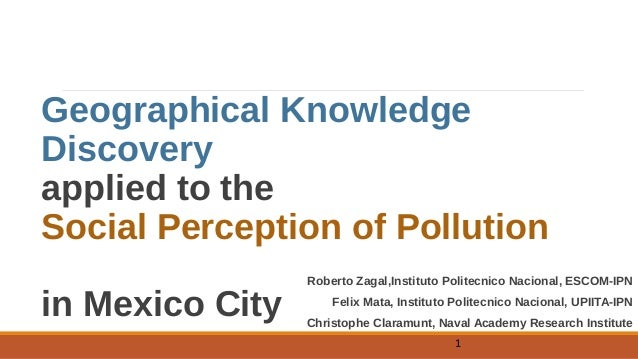 Geographical Knowledge Discovery applied to the Social Perception of Pollution in Mexico City Roberto Zagal,Instituto Poli...
