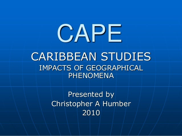 CAPE CARIBBEAN STUDIES IMPACTS OF GEOGRAPHICAL PHENOMENA Presented by Christopher A Humber 2010