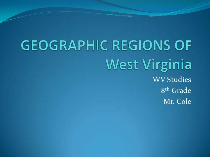 GEOGRAPHIC REGIONS OF West Virginia<br />WV Studies<br />8th Grade<br />Mr. Cole<br />