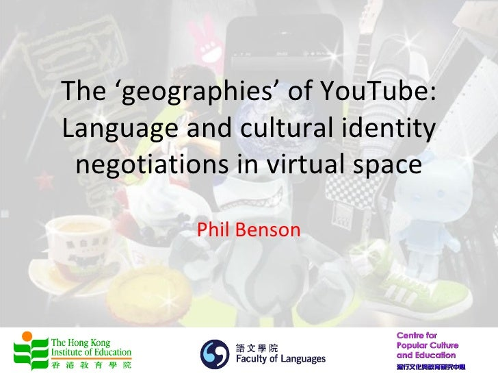 The 'geographies' of YouTube:Language and cultural identity negotiations in virtual space          Phil Benson