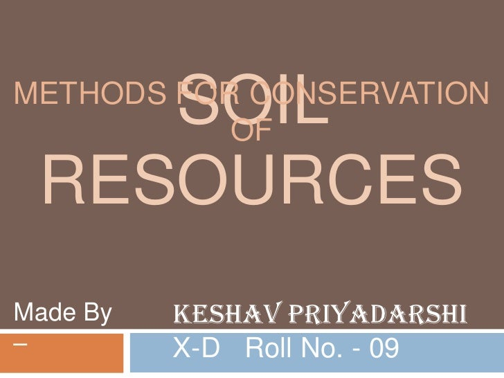 SOILMETHODS FOR CONSERVATION           OF RESOURCESMade By   Keshav Priyadarshi–         X-D Roll No. - 09