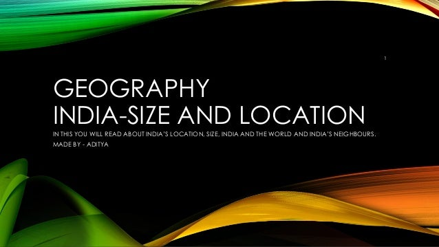 GEOGRAPHY INDIA-SIZE AND LOCATION IN THIS YOU WILL READ ABOUT INDIA'S LOCATION, SIZE, INDIA AND THE WORLD AND INDIA'S NEIG...