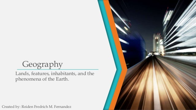Geography Lands, features, inhabitants, and the phenomena of the Earth. Created by: Roiden Fredrich M. Fernandez