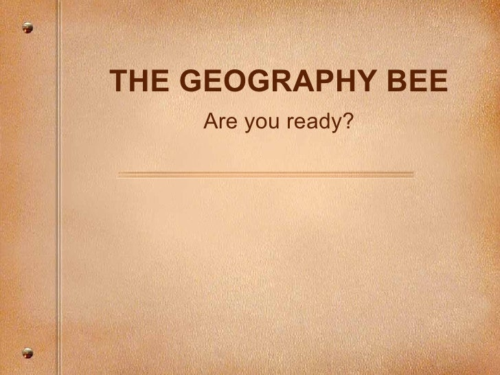 Are you ready? THE GEOGRAPHY BEE