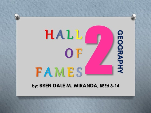 GEOGRAPHY H A L L O F F A M E S by: BREN DALE M. MIRANDA, BEEd 3-14