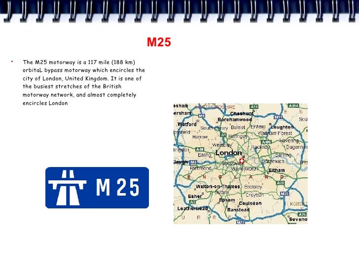 M25 ●     The M25 motorway is a 117 mile (188 km)     orbitaL bypass motorway which encircles the     city of London, Unit...