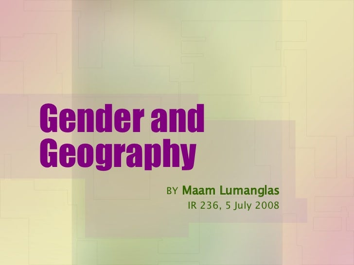 Gender and Geography BY   Maam Lumanglas IR 236, 5 July 2008