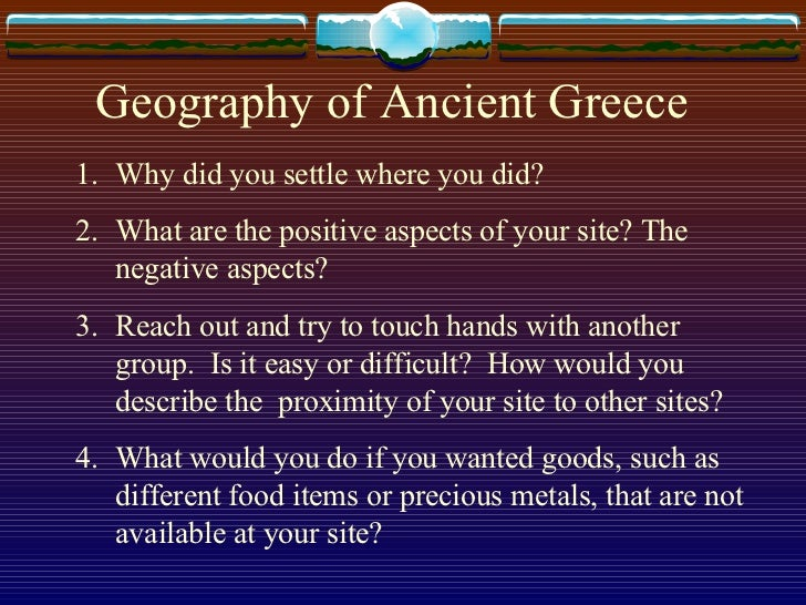 Geography of Ancient Greece <ul><li>Why did you settle where you did? </li></ul><ul><li>What are the positive aspects of y...