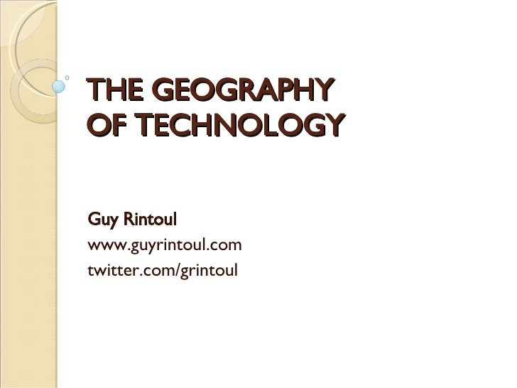 THE GEOGRAPHY OF TECHNOLOGY Guy Rintoul www.guyrintoul.com twitter.com/grintoul