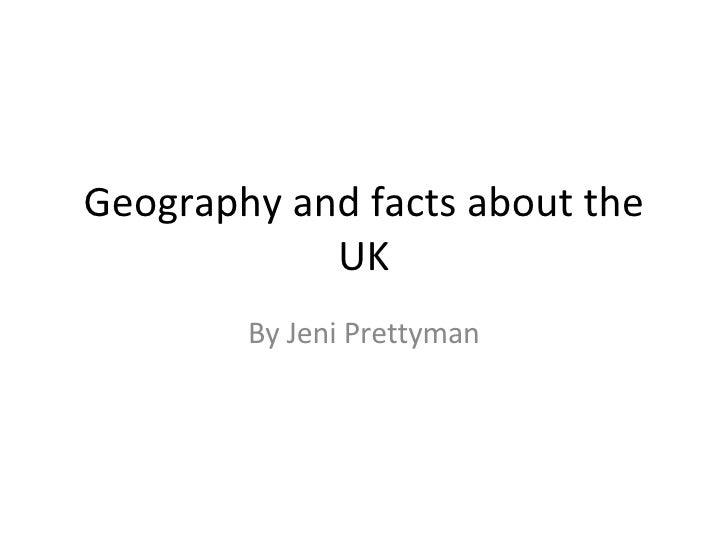 Geography and facts about the UK By Jeni Prettyman