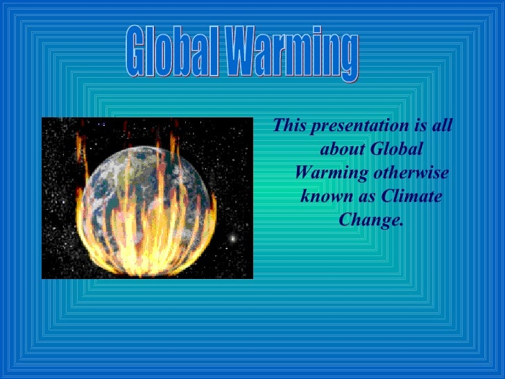 <ul><li>This presentation is all about Global Warming otherwise known as Climate Change. </li></ul>Global Warming