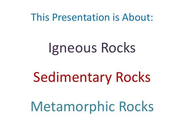 This Presentation is About:  Igneous Rocks Sedimentary Rocks Metamorphic Rocks