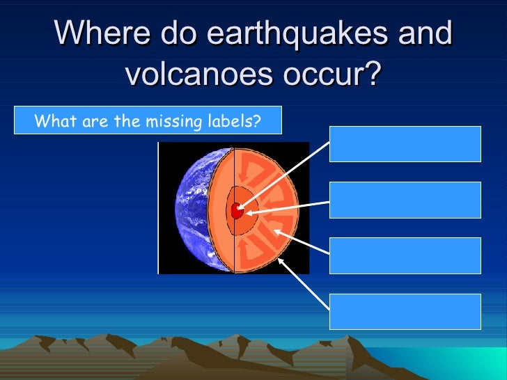 Where do earthquakes and      volcanoes occur? What are the missing labels?