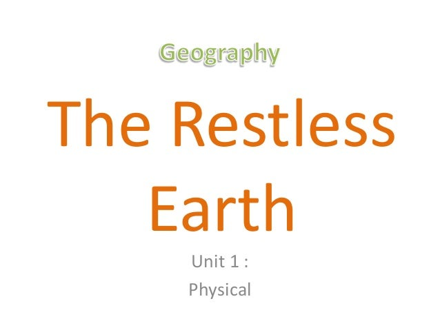 The Restless   Earth    Unit 1 :    Physical