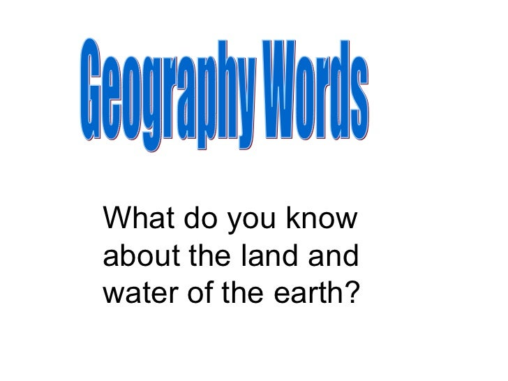 Geography Words What do you know about the land and water of the earth?