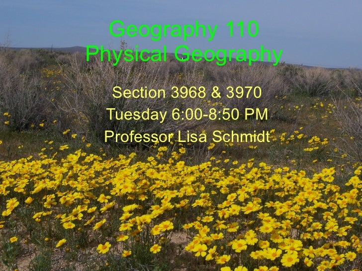 Geography 110 Physical Geography Section 3968 & 3970 Tuesday 6:00-8:50 PM Professor Lisa Schmidt