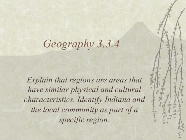 Geography 3.3.4 Explain that regions are areas that have similar physical and cultural characteristics. Identify Indiana a...