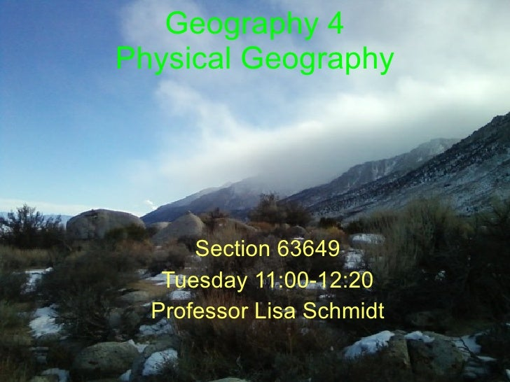 Geography 4 Physical Geography Section 63649 Tuesday 11:00-12:20 Professor Lisa Schmidt