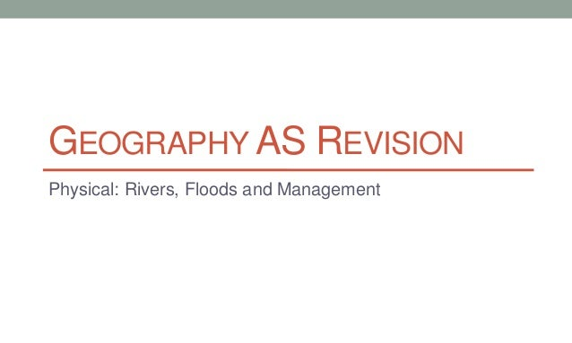 GEOGRAPHY AS REVISION Physical: Rivers, Floods and Management