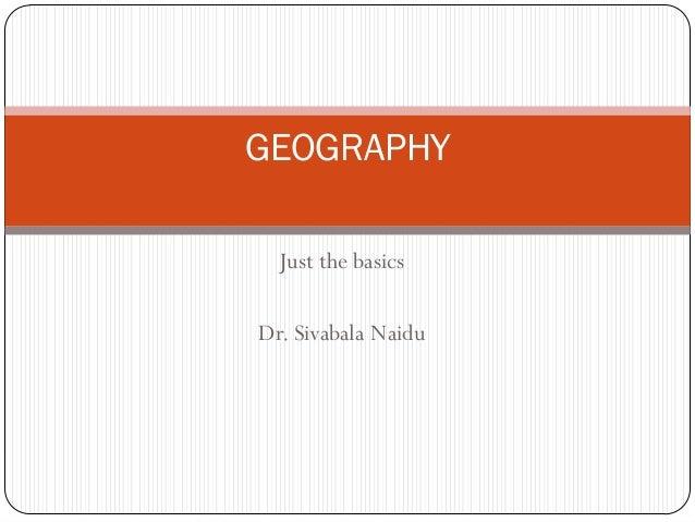 GEOGRAPHY Just the basics Dr. Sivabala Naidu