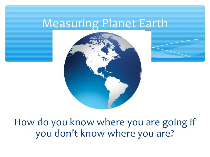 Measuring Planet EarthHow do you know where you are going if   you don't know where you are?