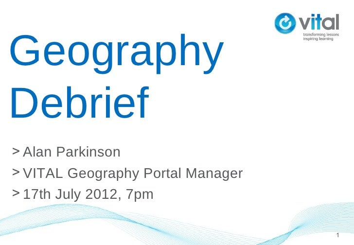GeographyDebrief> Alan Parkinson> VITAL Geography Portal Manager> 17th July 2012, 7pm                                   1