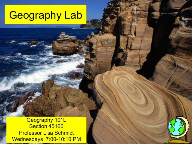 Geography Lab Geography 101L Section 45160 Professor Lisa Schmidt Wednesdays 7:00-10:10 PM