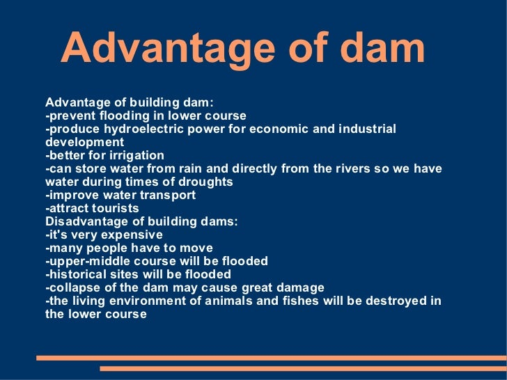 merits and demerits of building huge dams Building a large dam in most areas is a huge undertaking (often in more ways than one) -- and the numerous advantages and disadvantages of dams should always be considered beforehand in a detailed cost benefit analysis.