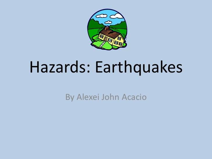 Hazards: Earthquakes<br />By Alexei John Acacio<br />
