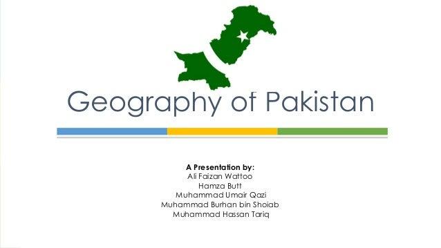 A Presentation by: Ali Faizan Wattoo Hamza Butt Muhammad Umair Qazi Muhammad Burhan bin Shoiab Muhammad Hassan Tariq Geogr...