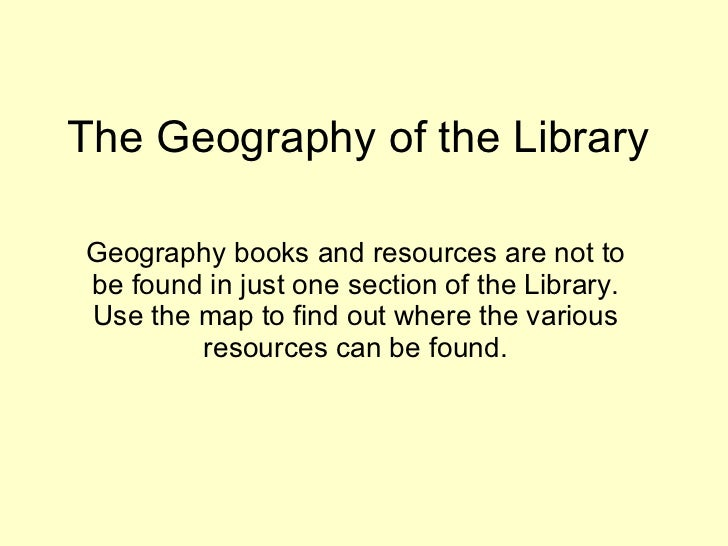 The Geography of the Library Geography books and resources are not to be found in just one section of the Library. Use the...