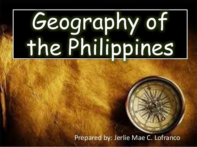 Geography of the Philippines Prepared by: Jerlie Mae C. Lofranco