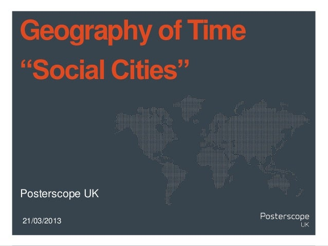 "Geography of Time""Social Cities""Posterscope UK21/03/2013"