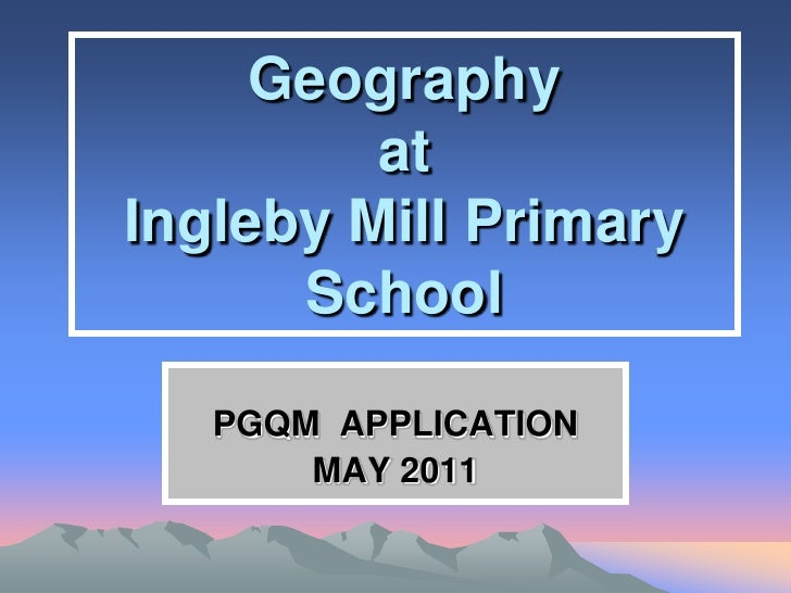 Geography         atIngleby Mill Primary      School   PGQM APPLICATION       MAY 2011