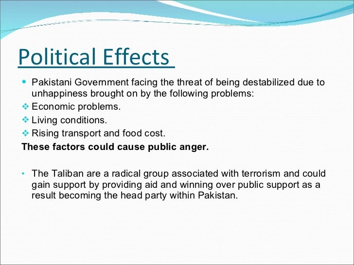 Political Effects  <ul><li>Pakistani Government facing the threat of being destabilized due to unhappiness brought on by t...