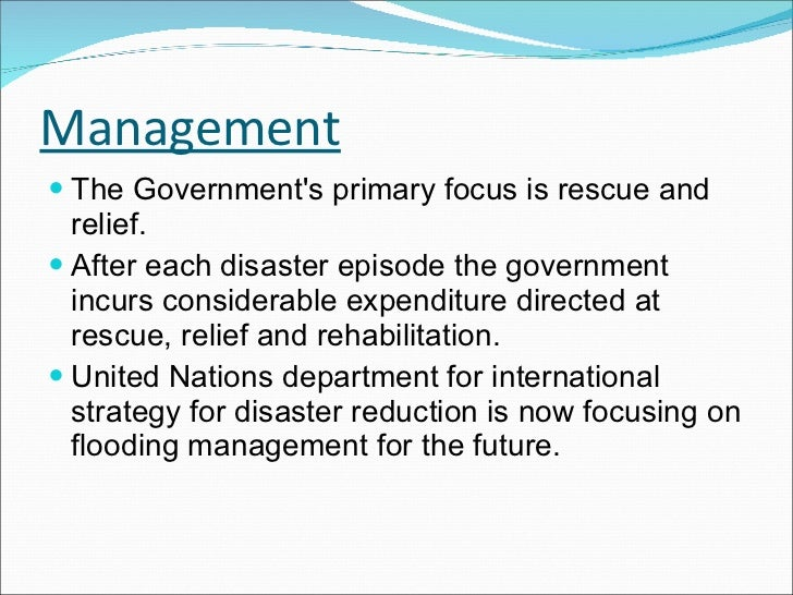 Management <ul><li>The Government's primary focus is rescue and relief.  </li></ul><ul><li>After each disaster episode the...