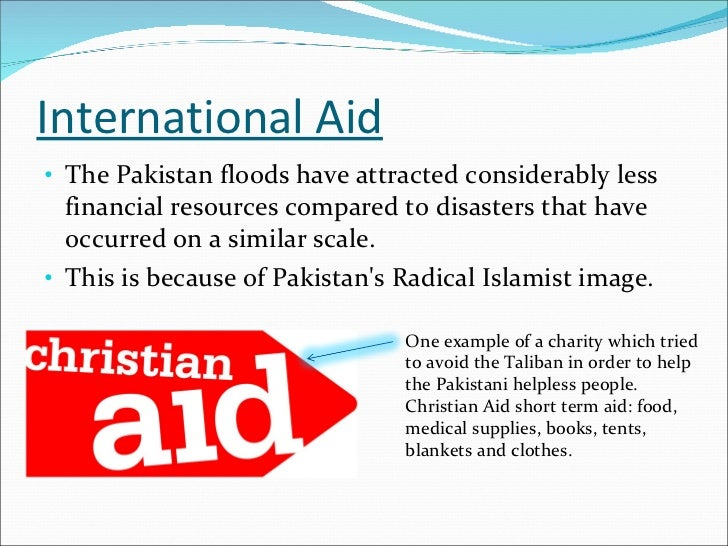 International Aid <ul><li>The Pakistan floods have attracted considerably less financial resources compared to disasters t...