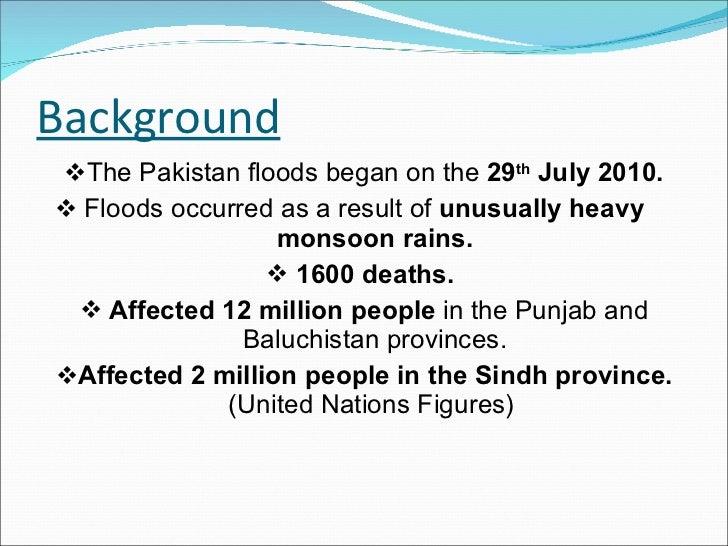 Background <ul><li>The Pakistan floods began on the  29 th  July 2010. </li></ul><ul><li>Floods occurred as a result of  u...