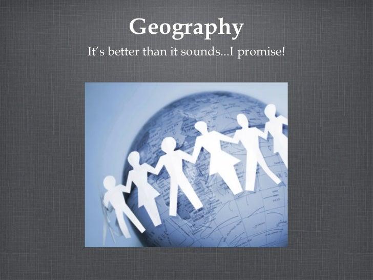 Geography <ul><li>It's better than it sounds...I promise! </li></ul>
