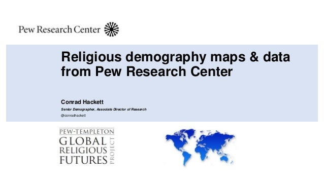 Religious demography maps & data from Pew Research Center Conrad Hackett Senior Demographer, Associate Director of Researc...
