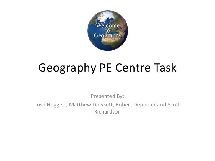 Geography PE Centre Task<br />Presented By:<br />Josh Hoggett, Matthew Dowsett, Robert Deppeler and Scott Richardson<br />