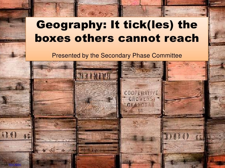 Geography: It tick(les) the boxes others cannot reach<br />Presented by the Secondary Phase Committee<br />Image: Peter Bo...