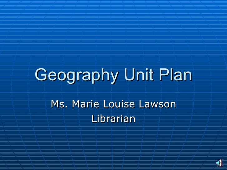 Geography Unit Plan  Ms. Marie Louise Lawson         Librarian