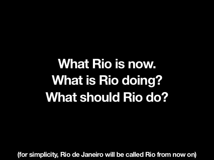 What Rio is now.          What is Rio doing?         What should Rio do?(for simplicity, Rio de Janeiro will be called Rio...