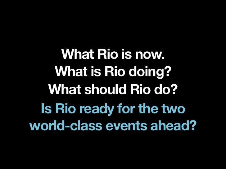 What Rio is now.    What is Rio doing?   What should Rio do? Is Rio ready for the twoworld-class events ahead?