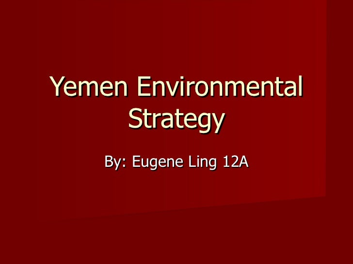 Yemen Environmental Strategy By: Eugene Ling 12A
