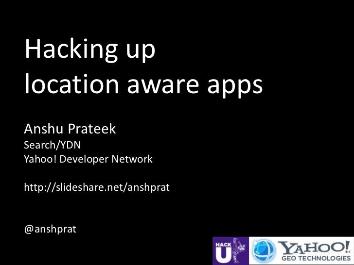 Hacking uplocation aware appsAnshu PrateekSearch/YDNYahoo! Developer Networkhttp://slideshare.net/anshprat@anshprat