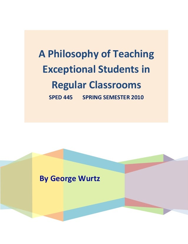 By George Wurtz A Philosophy of Teaching Exceptional Students in Regular Classrooms SPED 445 SPRING SEMESTER 2010