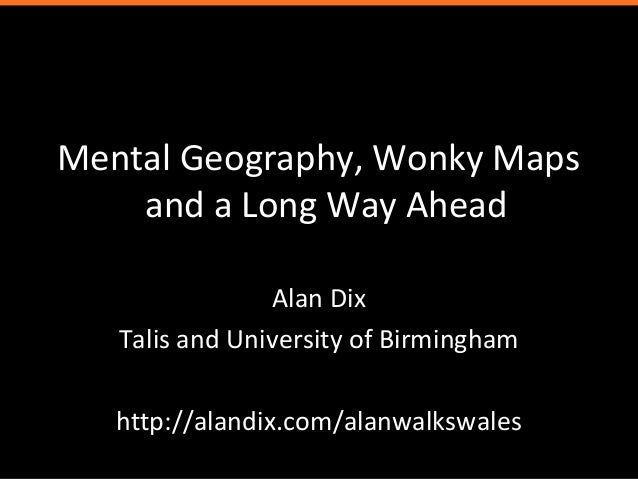 Mental Geography, Wonky Mapsand a Long Way AheadAlan DixTalis and University of Birminghamhttp://alandix.com/alanwalkswales