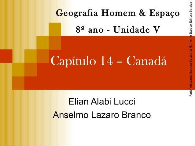 Capítulo 14 – Canadá Elian Alabi Lucci Anselmo Lazaro Branco Geografia Homem & Espaço 8º ano - Unidade V Parteintegranteda...